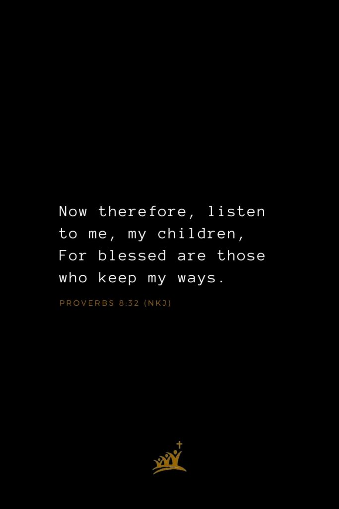 Bible Verses about Blessings (7): Now therefore, listen to me, my children, For blessed are those who keep my ways. Proverbs 8:32 (NKJ)
