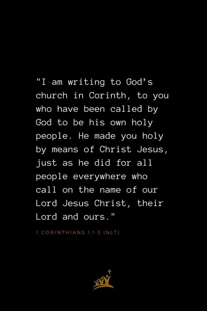 "Bible Verses about Church (1): ""I am writing to God's church in Corinth, to you who have been called by God to be his own holy people. He made you holy by means of Christ Jesus, just as he did for all people everywhere who call on the name of our Lord Jesus Christ, their Lord and ours."" 1 Corinthians 1:1-3 (NLT)"