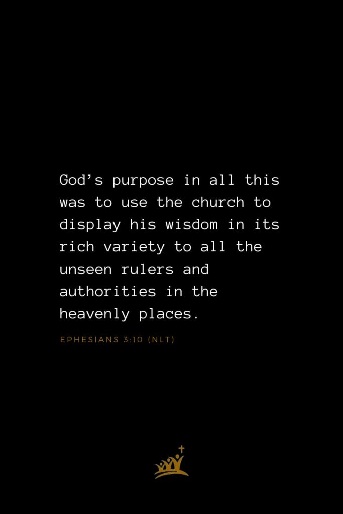 Bible Verses about Church (11): God's purpose in all this was to use the church to display his wisdom in its rich variety to all the unseen rulers and authorities in the heavenly places. Ephesians 3:10 (NLT)