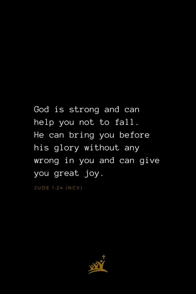 Bible Verses about God (12): God is strong and can help you not to fall. He can bring you before his glory without any wrong in you and can give you great joy. Jude 1:24 (NCV)