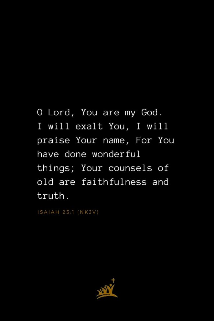 Bible Verses about God (15): O Lord, You are my God. I will exalt You, I will praise Your name, For You have done wonderful things; Your counsels of old are faithfulness and truth. Isaiah 25:1 (NKJV)