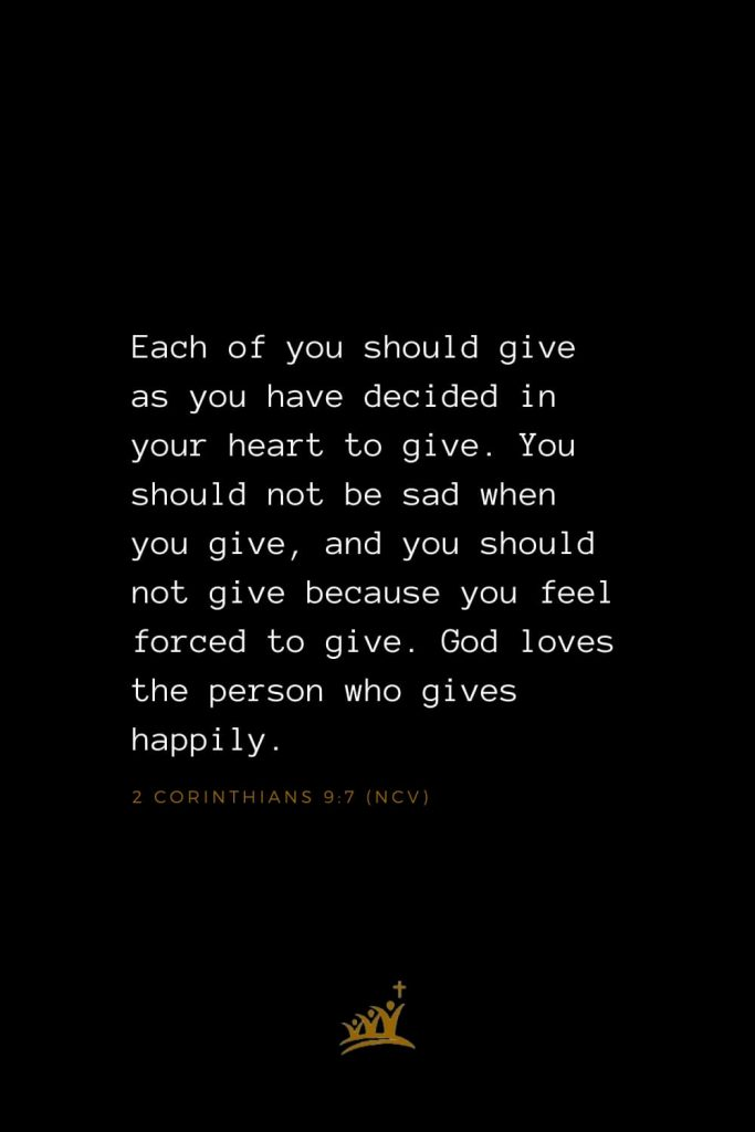Bible Verses about God (18): Each of you should give as you have decided in your heart to give. You should not be sad when you give, and you should not give because you feel forced to give. God loves the person who gives happily. 2 Corinthians 9:7 (NCV)
