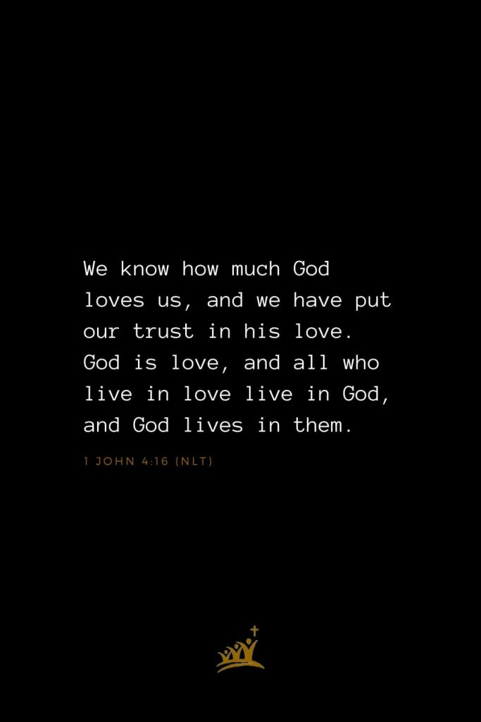 Bible Verses about God (2): We know how much God loves us, and we have put our trust in his love. God is love, and all who live in love live in God, and God lives in them. 1 John 4:16 (NLT)