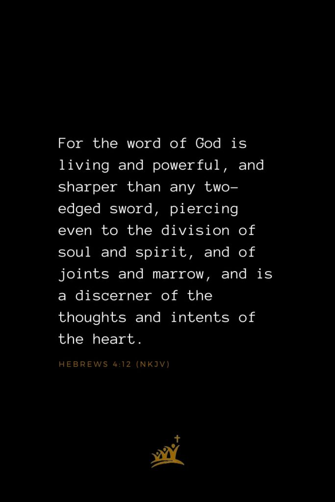 Bible Verses about God (20): For the word of God is living and powerful, and sharper than any two-edged sword, piercing even to the division of soul and spirit, and of joints and marrow, and is a discerner of the thoughts and intents of the heart. Hebrews 4:12 (NKJV)