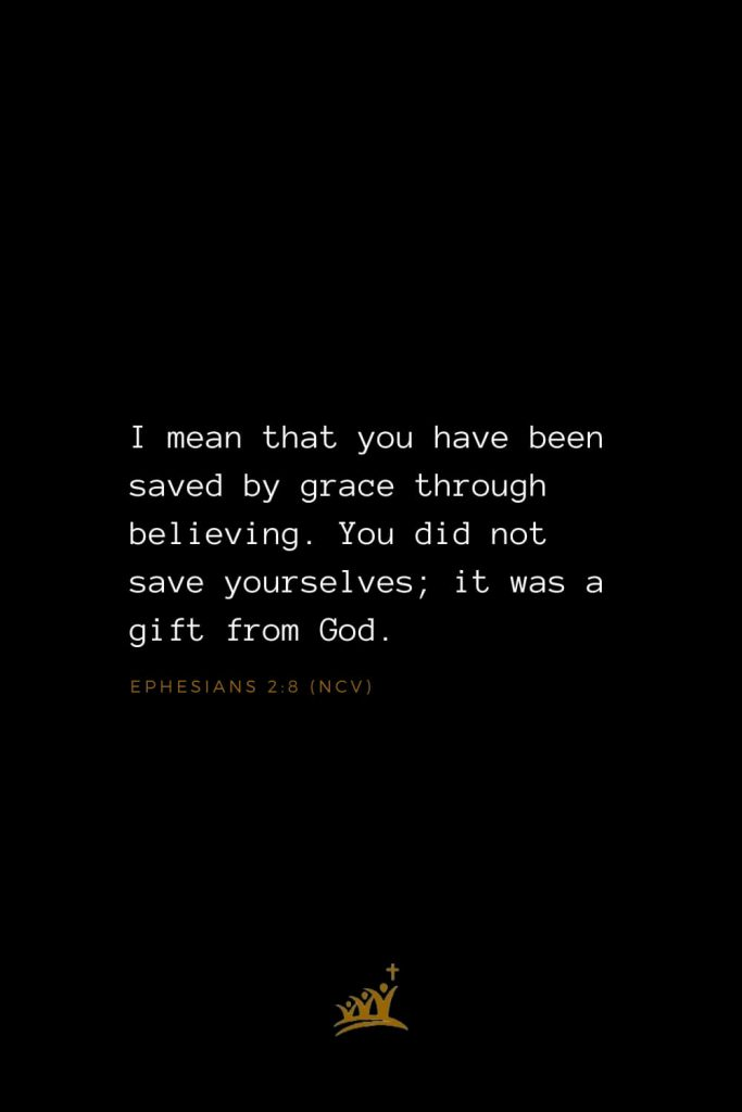 Bible Verses about God (26): I mean that you have been saved by grace through believing. You did not save yourselves; it was a gift from God. Ephesians 2:8 (NCV)