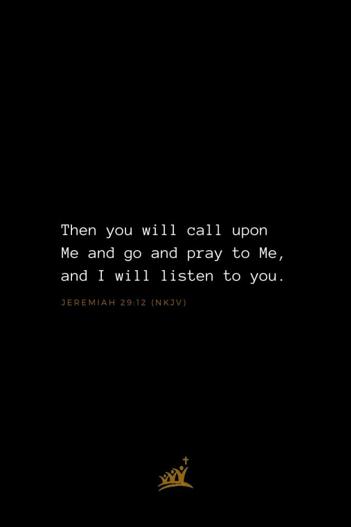 Bible Verses about God (27): Then you will call upon Me and go and pray to Me, and I will listen to you. Jeremiah 29:12 (NKJV)