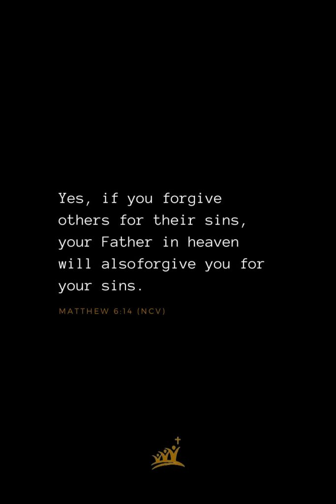 Bible Verses about God (28): Yes, if you forgive others for their sins, your Father in heaven will alsoforgive you for your sins. Matthew 6:14 (NCV)
