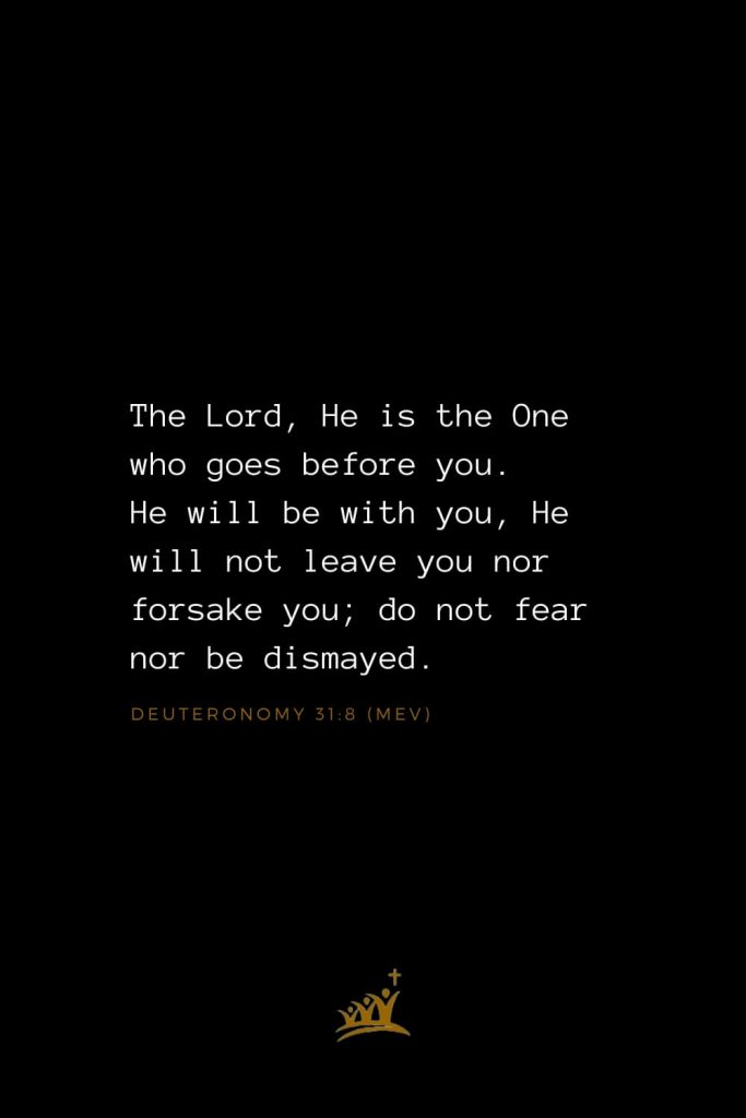 Bible Verses about God (29): The Lord, He is the One who goes before you. He will be with you, He will not leave you nor forsake you; do not fear nor be dismayed. Deuteronomy 31:8 (MEV)
