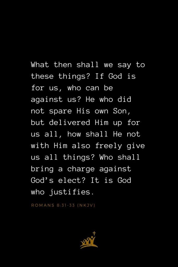 Bible Verses about God (3): What then shall we say to these things? If God is for us, who can be against us? He who did not spare His own Son, but delivered Him up for us all, how shall He not with Him also freely give us all things? Who shall bring a charge against God's elect? It is God who justifies. Romans 8:31-33 (NKJV)