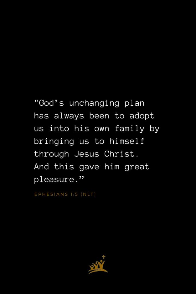 "Bible Verses about God (31): ""God's unchanging plan has always been to adopt us into his own family by bringing us to himself through Jesus Christ. And this gave him great pleasure."" Ephesians 1:5 (NLT)"