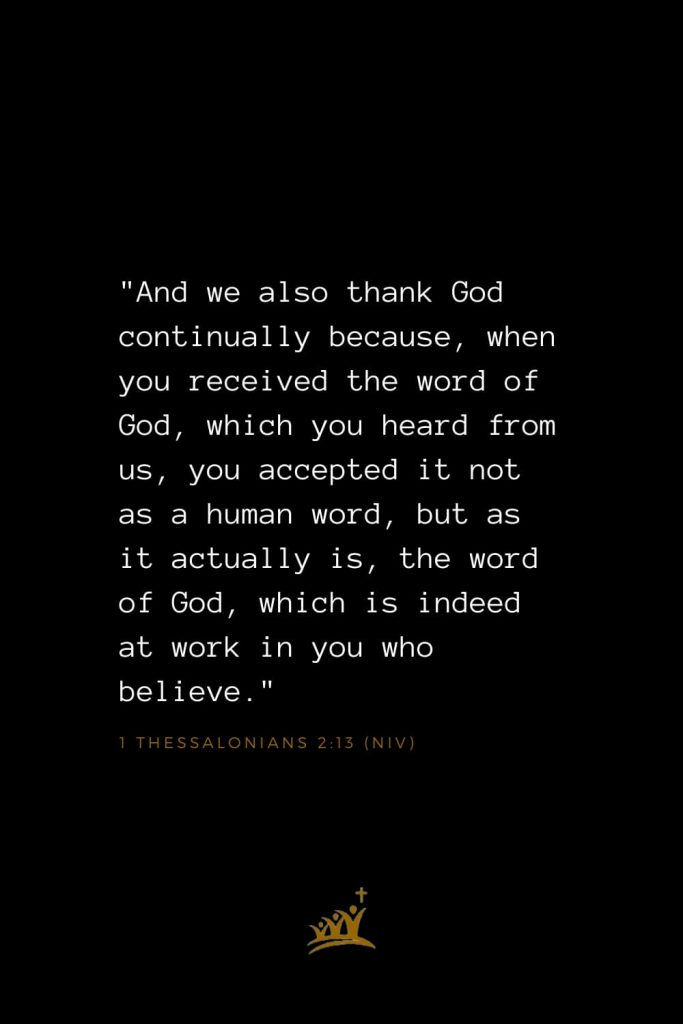 "Bible Verses about God (33): ""And we also thank God continually because, when you received the word of God, which you heard from us, you accepted it not as a human word, but as it actually is, the word of God, which is indeed at work in you who believe."" 1 Thessalonians 2:13 (NIV)"