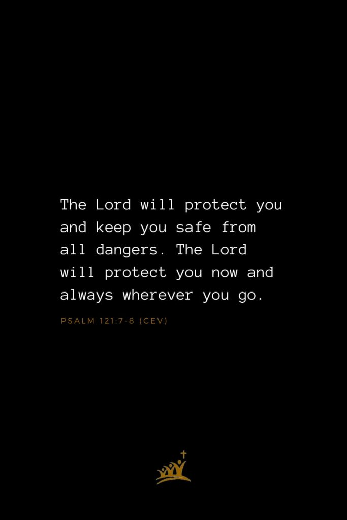 Bible Verses about God (35): The Lord will protect you and keep you safe from all dangers. The Lord will protect you now and always wherever you go. Psalm 121:7-8 (CEV)