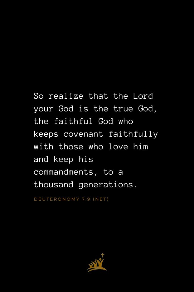 Bible Verses about God (4): So realize that the Lord your God is the true God, the faithful God who keeps covenant faithfully with those who love him and keep his commandments, to a thousand generations, Deuteronomy 7:9 (NET)