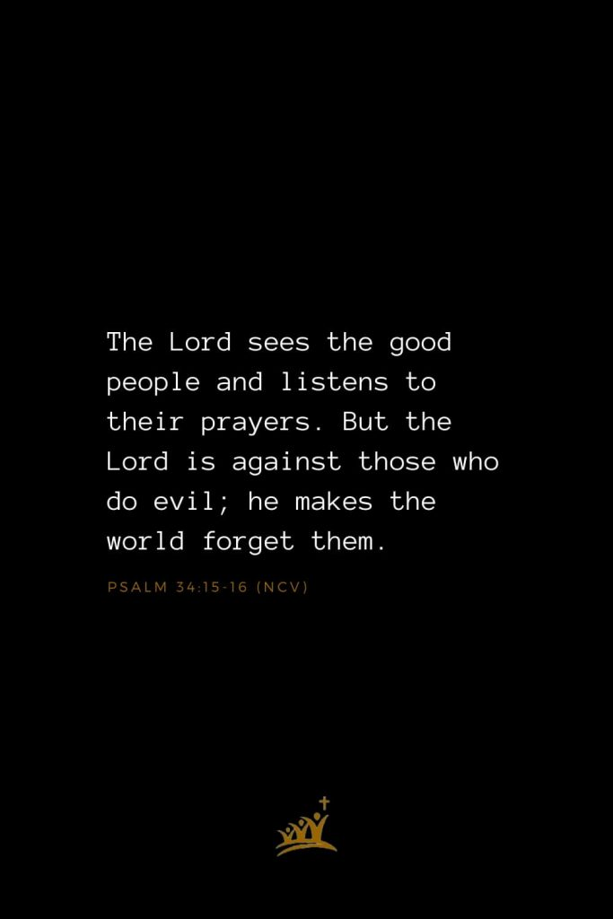Bible Verses about God (6): The Lord sees the good people and listens to their prayers. But the Lord is against those who do evil; he makes the world forget them. Psalm 34:15-16 (NCV)