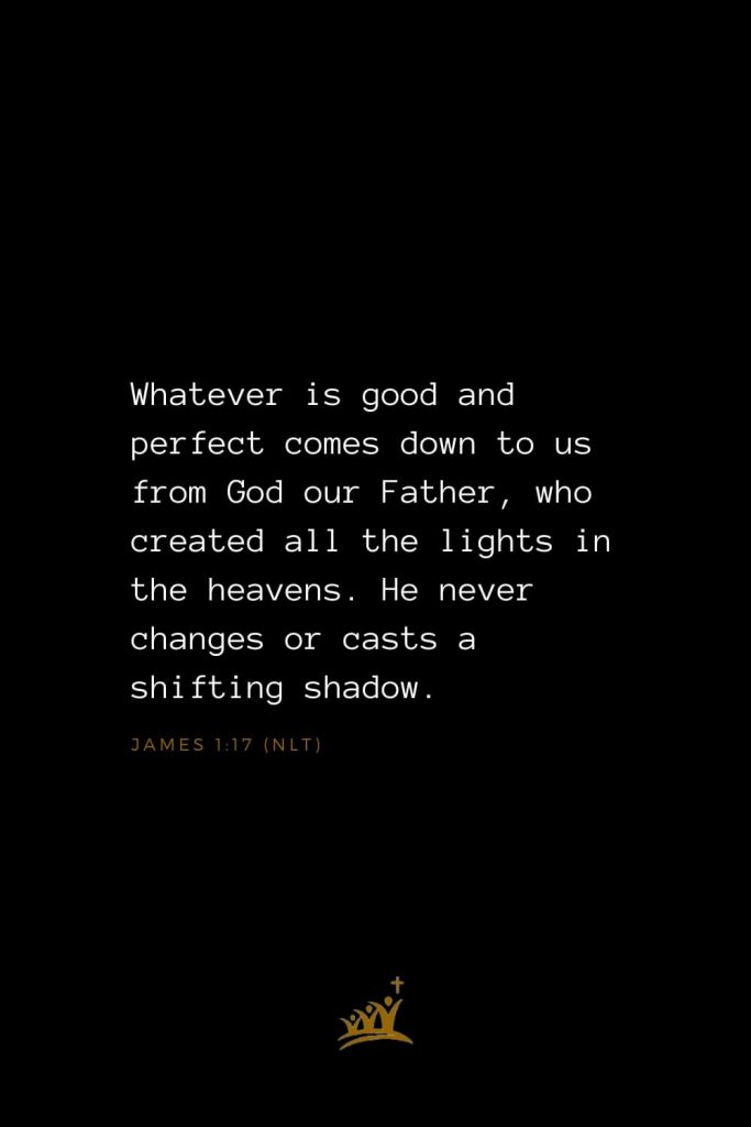 Bible Verses about God (7): Whatever is good and perfect comes down to us from God our Father, who created all the lights in the heavens. He never changes or casts a shifting shadow. James 1:17 (NLT)