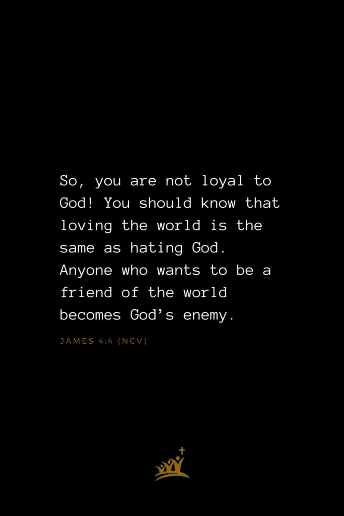 Bible Verses about God (9): So, you are not loyal to God! You should know that loving the world is the same as hating God. Anyone who wants to be a friend of the world becomes God's enemy. James 4:4 (NCV)