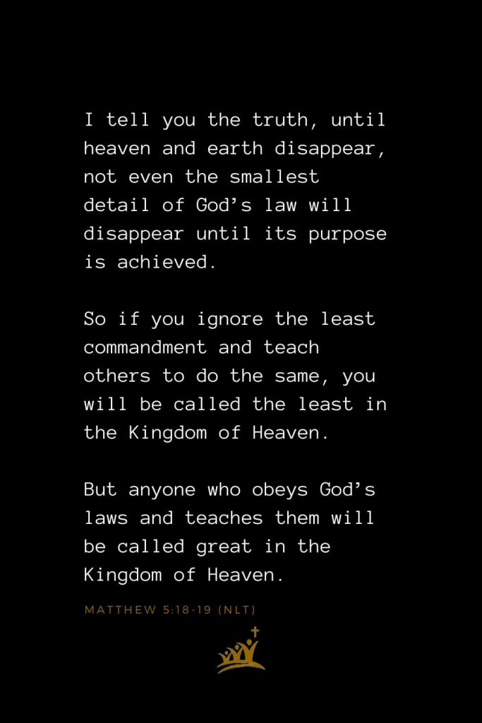 Bible Verses about Heaven (1): I tell you the truth, until heaven and earth disappear, not even the smallest detail of God's law will disappear until its purpose is achieved. So if you ignore the least commandment and teach others to do the same, you will be called the least in the Kingdom of Heaven. But anyone who obeys God's laws and teaches them will be called great in the Kingdom of Heaven. Matthew 5:18-19 (NLT)