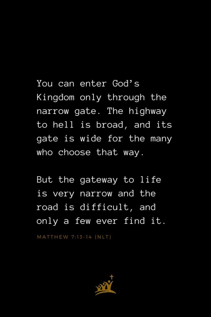 Bible Verses about Heaven (2): You can enter God's Kingdom only through the narrow gate. The highway to hell is broad, and its gate is wide for the many who choose that way. But the gateway to life is very narrow and the road is difficult, and only a few ever find it. Matthew 7:13-14 (NLT)