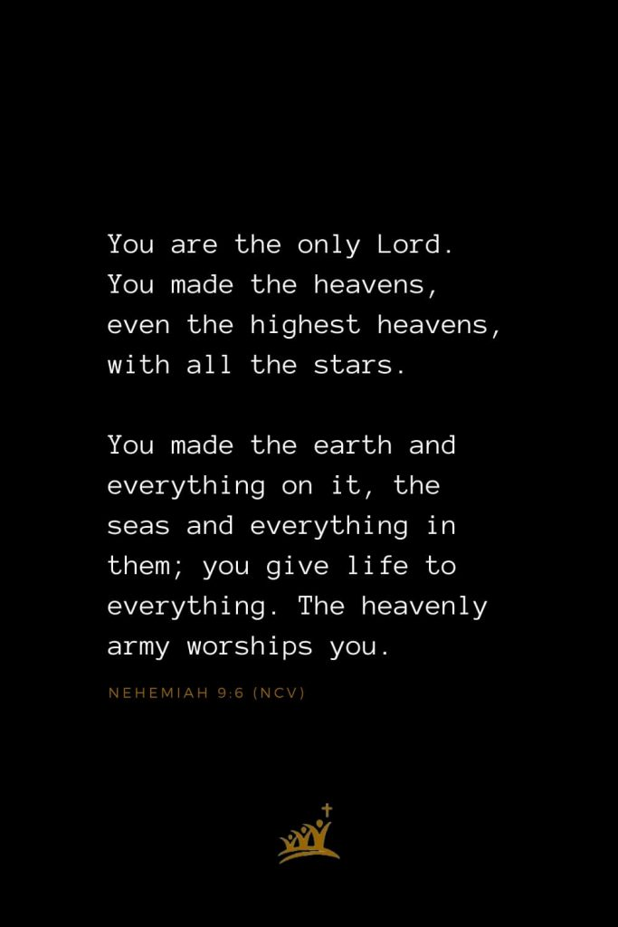 Bible Verses about Heaven (5): You are the only Lord. You made the heavens, even the highest heavens, with all the stars. You made the earth and everything on it, the seas and everything in them; you give life to everything. The heavenly army worships you. Nehemiah 9:6 (NCV)