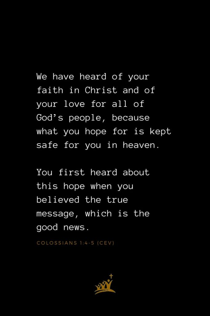 Bible Verses about Heaven (9): We have heard of your faith in Christ and of your love for all of God's people, because what you hope for is kept safe for you in heaven. You first heard about this hope when you believed the true message, which is the good news. Colossians 1:4-5 (CEV)