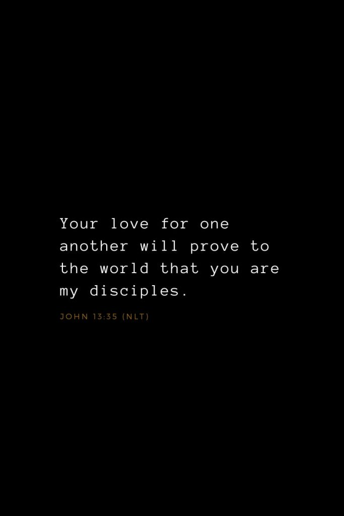 Bible Verses about Love (11): Your love for one another will prove to the world that you are my disciples. John 13:35 (NLT)