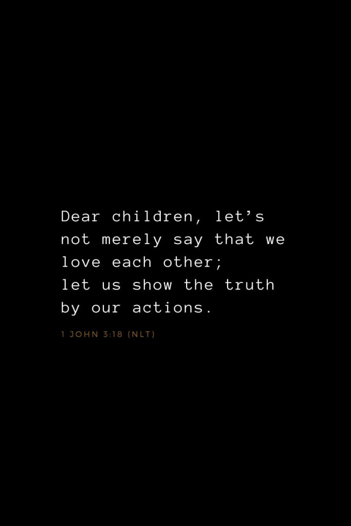 Bible Verses about Love (13): Dear children, let's not merely say that we love each other; let us show the truth by our actions. 1 John 3:18 (NLT)