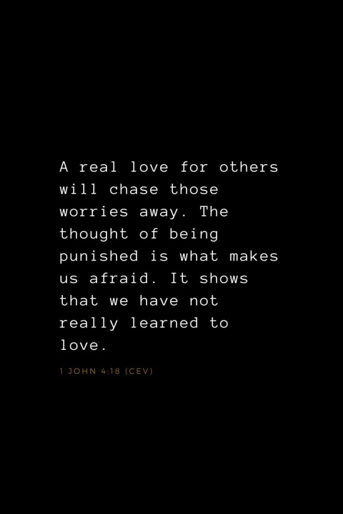 Bible Verses about Love (14): A real love for others will chase those worries away. The thought of being punished is what makes us afraid. It shows that we have not really learned to love. 1 John 4:18 (CEV)