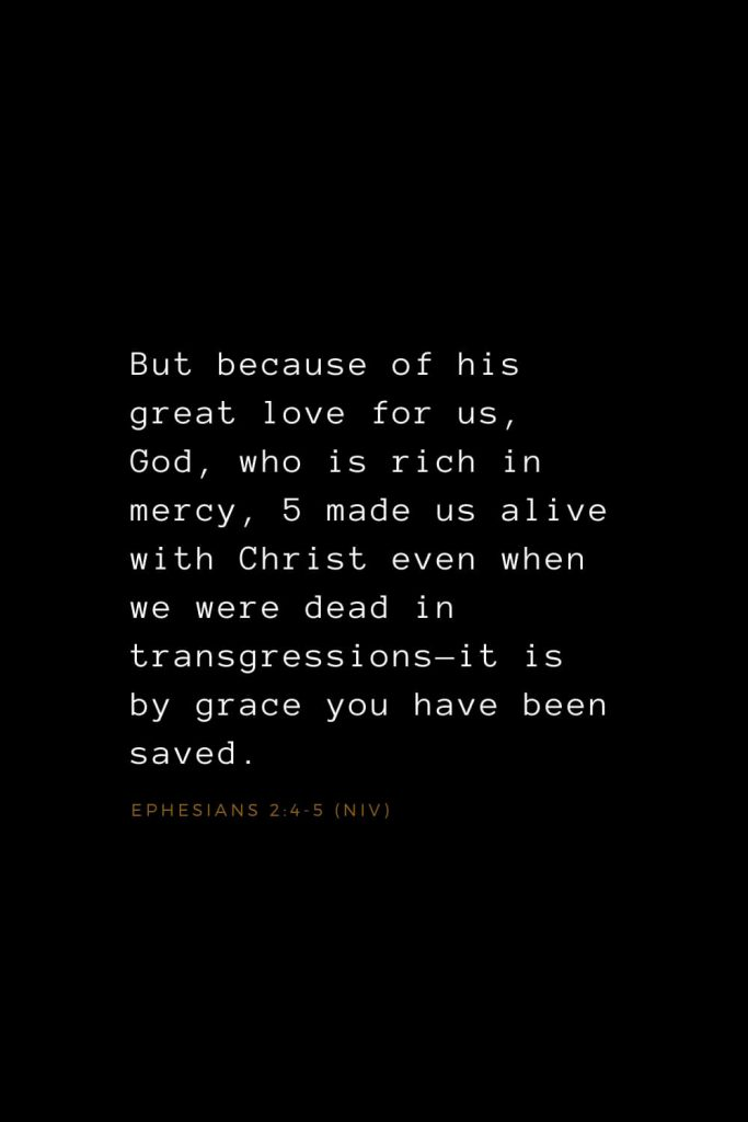 Bible Verses about Love (15): But because of his great love for us, God, who is rich in mercy, 5 made us alive with Christ even when we were dead in transgressions—it is by grace you have been saved. Ephesians 2:4-5 (NIV)