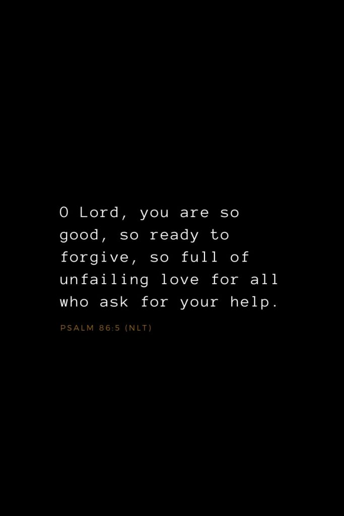 Bible Verses about Love (19): O Lord, you are so good, so ready to forgive, so full of unfailing love for all who ask for your help. Psalm 86:5 (NLT)