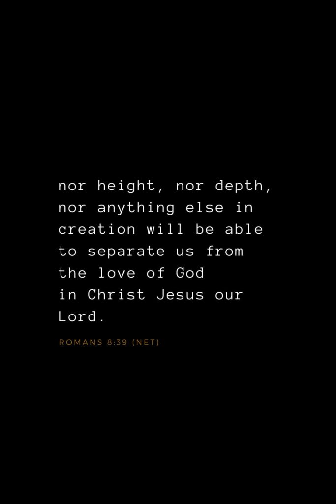 Bible Verses about Love (2): nor height, nor depth, nor anything else in creation will be able to separate us from the love of God in Christ Jesus our Lord. Romans 8:39 (NET)