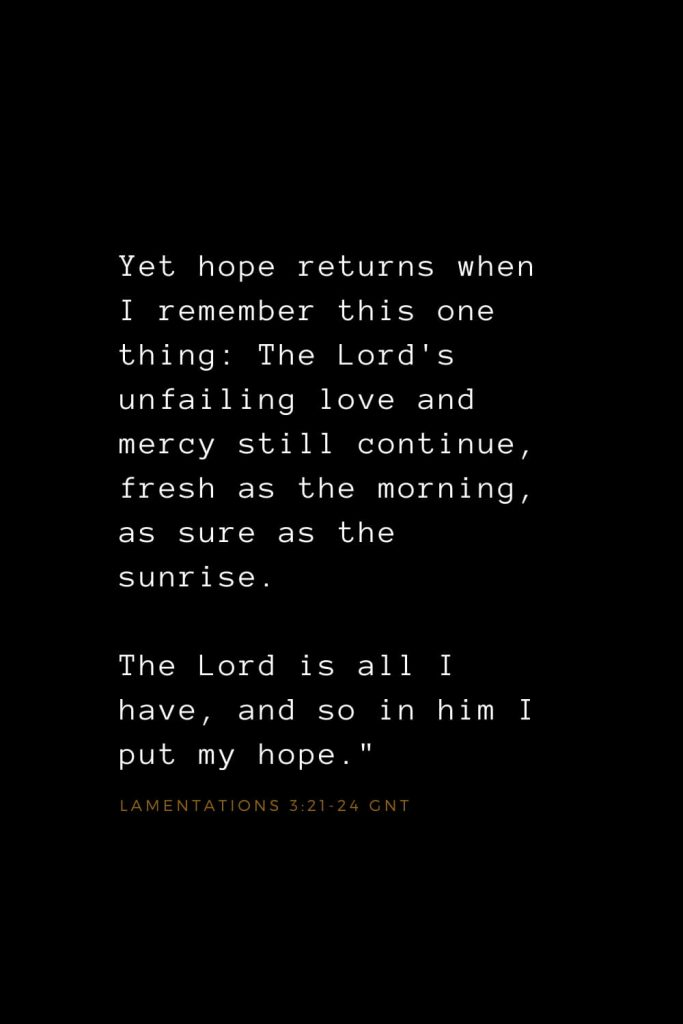 "Bible Verses about Love (21): Yet hope returns when I remember this one thing: The Lord's unfailing love and mercy still continue, fresh as the morning, as sure as the sunrise. The Lord is all I have, and so in him I put my hope."" Lamentations 3:21-24 GNT"