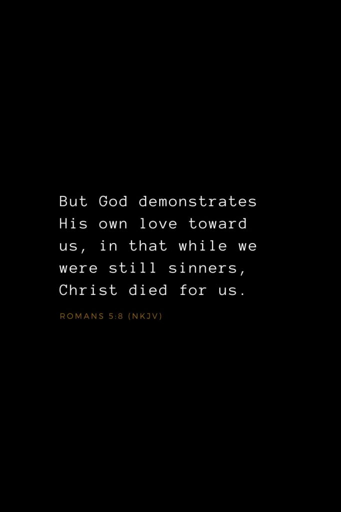 Bible Verses about Love (27): But God demonstrates His own love toward us, in that while we were still sinners, Christ died for us. Romans 5:8 (NKJV)