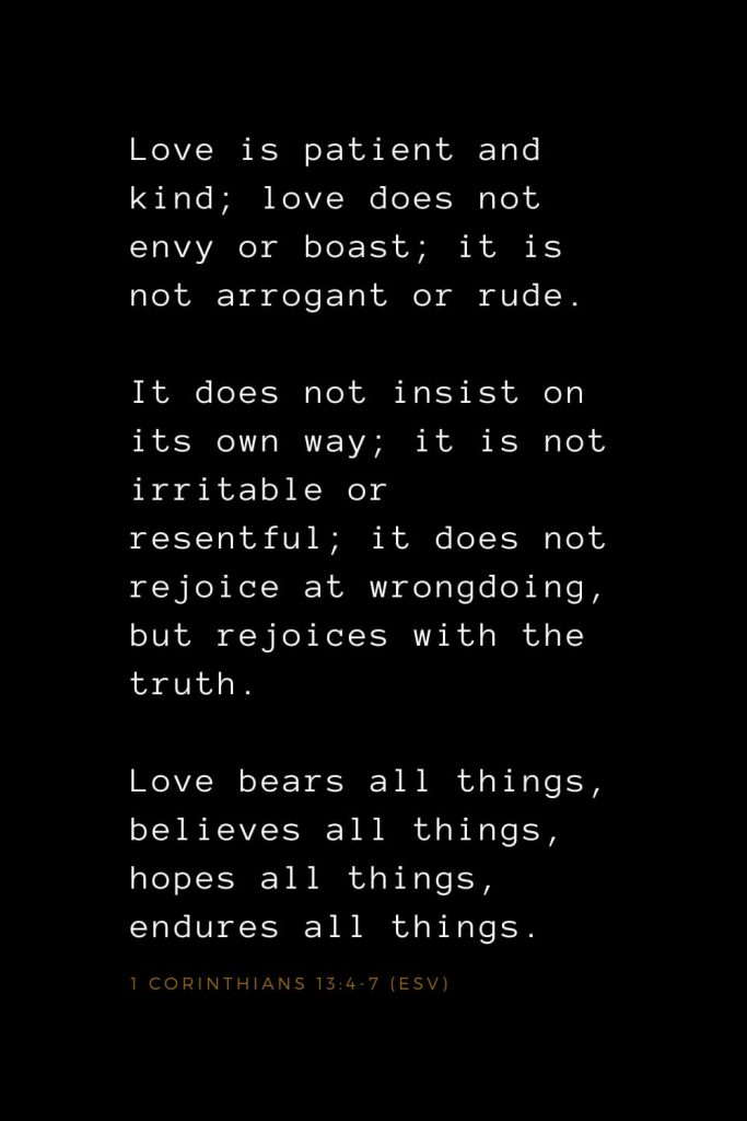Bible Verses about Love (3): Love is patient and kind; love does not envy or boast; it is not arrogant or rude. It does not insist on its own way; it is not irritable or resentful; it does not rejoice at wrongdoing, but rejoices with the truth. Love bears all things, believes all things, hopes all things, endures all things. 1 Corinthians 13:4-7 (ESV)