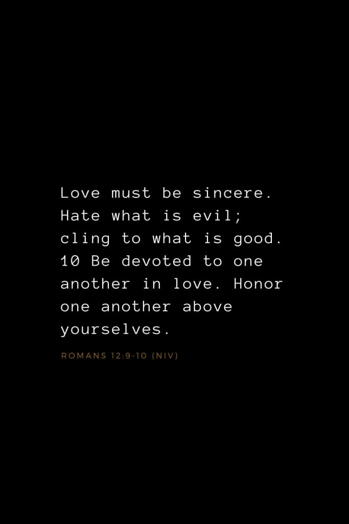 Bible Verses about Love (6): Love must be sincere. Hate what is evil; cling to what is good. 10 Be devoted to one another in love. Honor one another above yourselves. Romans 12:9-10 (NIV)