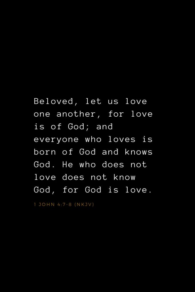 Bible Verses about Love (7): Beloved, let us love one another, for love is of God; and everyone who loves is born of God and knows God. He who does not love does not know God, for God is love. 1 John 4:7-8 (NKJV)