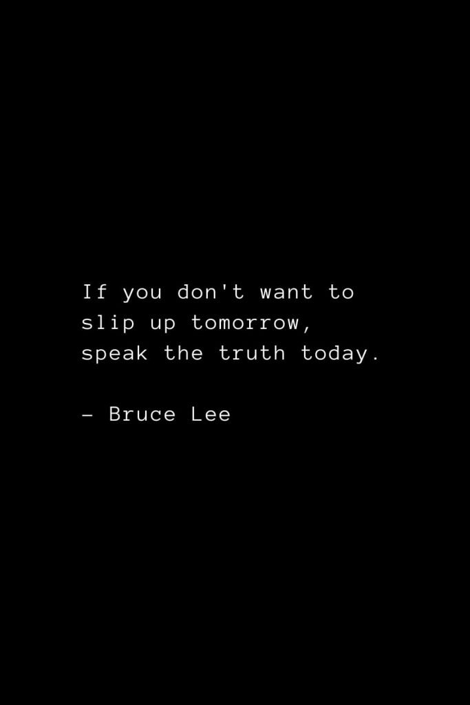 If you don't want to slip up tomorrow, speak the truth today. - Bruce Lee