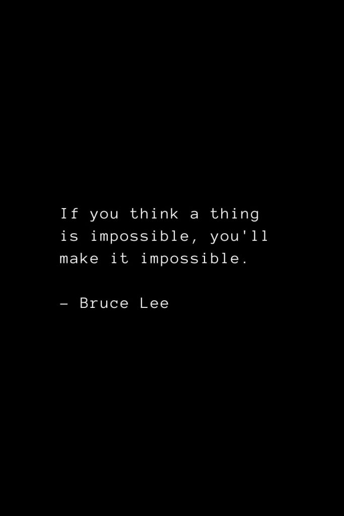 If you think a thing is impossible, you'll make it impossible. - Bruce Lee