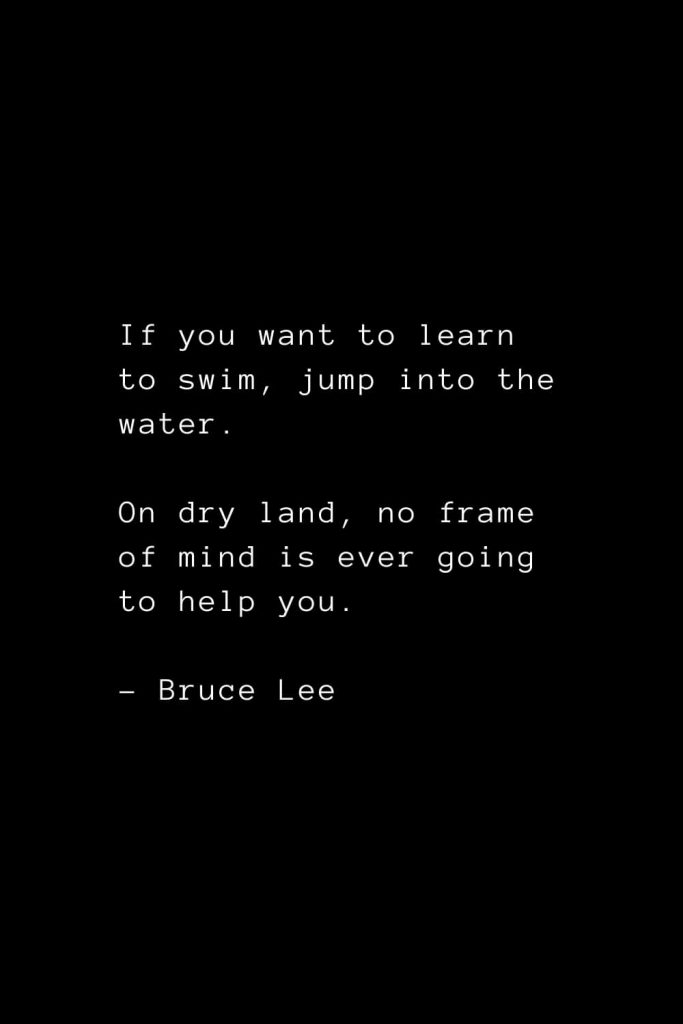 If you want to learn to swim, jump into the water. On dry land, no frame of mind is ever going to help you. - Bruce Lee