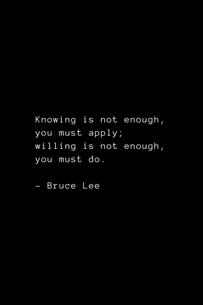 Knowing is not enough, you must apply; willing is not enough, you must do. - Bruce Lee