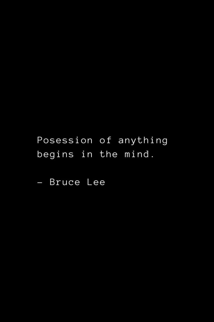 Posession of anything begins in the mind. - Bruce Lee
