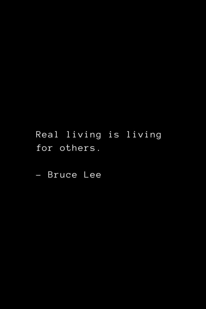 Real living is living for others. - Bruce Lee