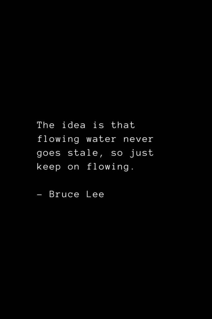 The idea is that flowing water never goes stale, so just keep on flowing - Bruce Lee