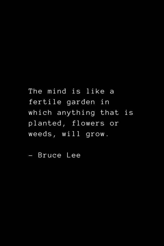 The mind is like a fertile garden in which anything that is planted, flowers or weeds, will grow. - Bruce Lee