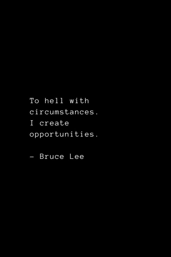 To hell with circumstances. I create opportunities. - Bruce Lee