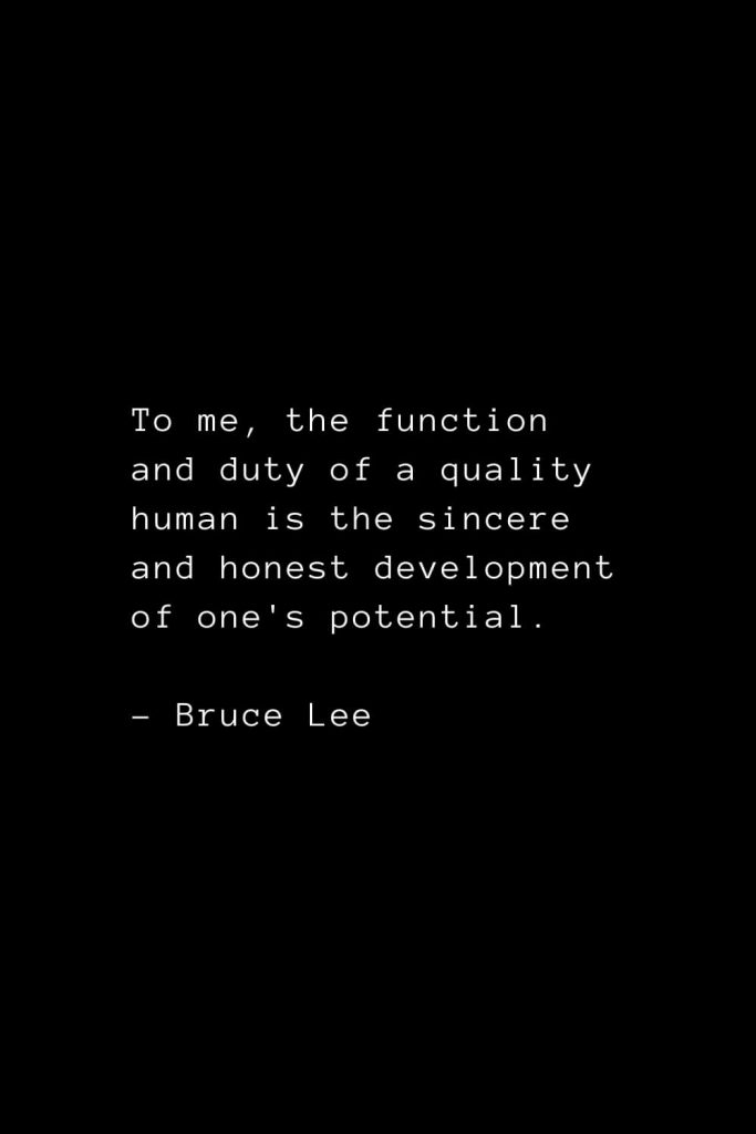 To me, the function and duty of a quality human is the sincere and honest development of one's potential. - Bruce Lee