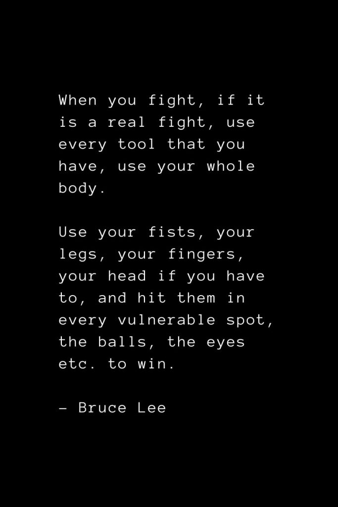 When you fight, if it is a real fight, use every tool that you have, use your whole body. Use your fists, your legs, your fingers, your head if you have to, and hit them in every vulnerable spot, the balls, the eyes etc. to win. - Bruce Lee