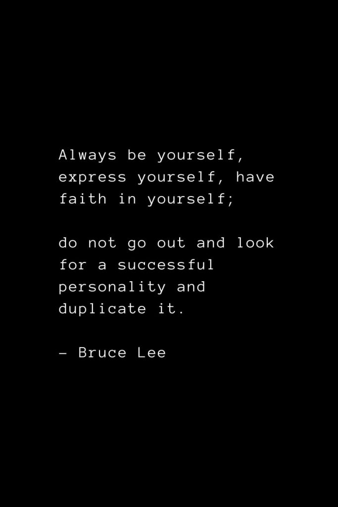Always be yourself, express yourself, have faith in yourself; do not go out and look for a successful personality and duplicate it. - Bruce Lee