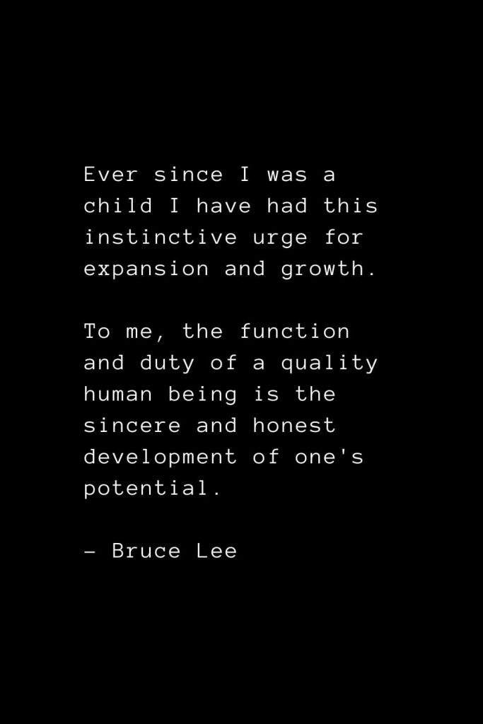 Ever since I was a child I have had this instinctive urge for expansion and growth. To me, the function and duty of a quality human being is the sincere and honest development of one's potential. - Bruce Lee