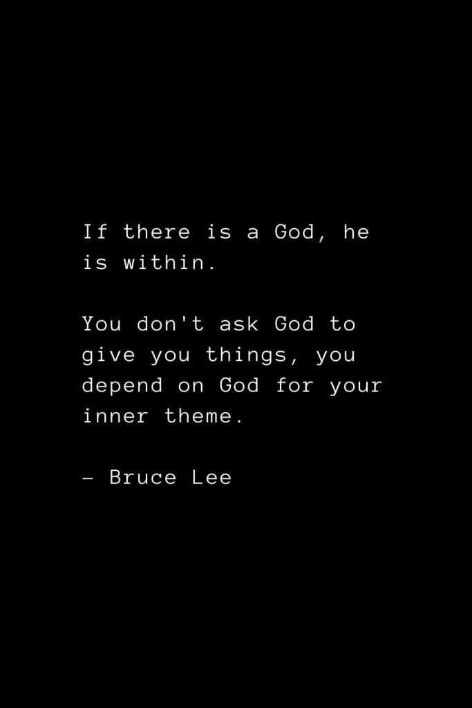 If there is a God, he is within. You don't ask God to give you things, you depend on God for your inner theme. - Bruce Lee