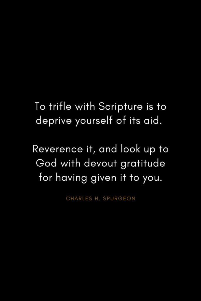 Charles H. Spurgeon Quotes (1): To trifle with Scripture is to deprive yourself of its aid. Reverence it, and look up to God with devout gratitude for having given it to you.